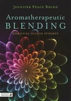 Aromatherapeutic Blending - Essential Oils in Synergy ebook by Jennifer Peace Peace Rhind