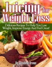Juicing For Weight Loss; Delicious Recipes To Help You Lose Weight, Improve Energy And Feel Great! ebook by Elizabeth Brown