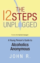 The 12 Steps Unplugged - A Young Person's Guide to Alcoholics Anonymous ebook by Anonymous