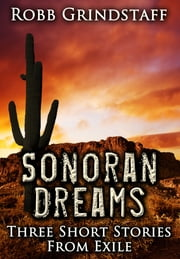Sonoran Dreams: Three short stories from exile ebook by Robb Grindstaff