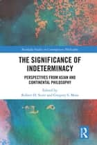 The Significance of Indeterminacy - Perspectives from Asian and Continental Philosophy ebook by Robert H. Scott, Gregory S. Moss