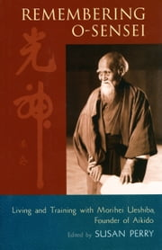 Remembering O-Sensei - Living and Training with Morihei Ueshiba, Founder of Aikido ebook by Susan Perry