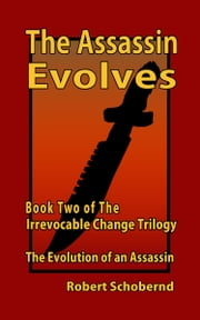 The Assassin Evolves Book Two of the Irrevocable Change Trilogy ebook by Robert Schobernd