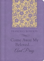 Come Away My Beloved...and Pray ebook by Frances J. Roberts
