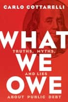 What We Owe - Truths, Myths, and Lies about Public Debt ebook by Carlo Cottarelli