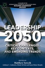 Leadership 2050 - Critical Challenges, Key Contexts, and Emerging Trends ebook by Matthew Sowcik, Anthony C. Andenoro, Mindy McNutt,...