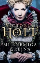 Mi enemiga la reina eBook by Victoria Holt