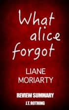What Alice Forgot by Liane Moriarty - Review Summary ebook by J.T. Rothing