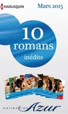 10 romans Azur inédits + 1 gratuit (nº3565 à 3574 - mars 2015) - Harlequin collection Azur ebook by Collectif