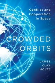 Crowded Orbits - Conflict and Cooperation in Space ebook by James  Clay Moltz