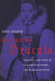 Countess Dracula: The Life and Times of Elisabeth Bathory, the Blood Countess - The Life and Times of Elisabeth Bathory, the Blood Countess ebook by Tony Thorne
