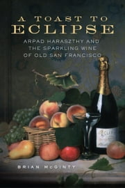 A Toast to Eclipse - Arpad Haraszthy and the Sparkling Wine of Old San Francisco ebook by Brian McGinty