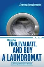 How To Find, Evaluate and Buy A Laundromat ebook by Jason Lombardo
