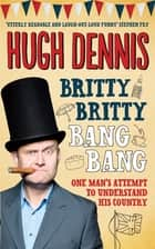Britty Britty Bang Bang - One Man's Attempt to Understand His Country ebook by Hugh Dennis