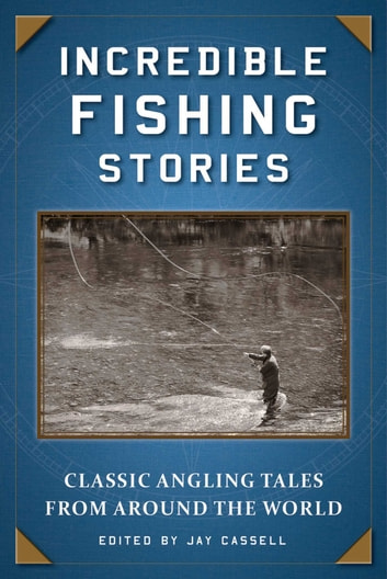 Incredible Fishing Stories - Classic Angling Tales from Around the World ebook by