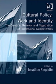 Cultural Policy, Work and Identity - The Creation, Renewal and Negotiation of Professional Subjectivities ebook by Professor Jonathan Paquette