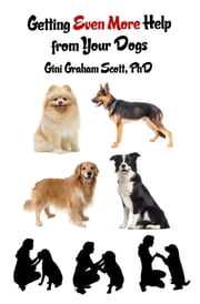 Getting Help from Your Dogs - More Ways to Gain Insights, Advice, Power and Other Help Using the Dog Type System ebook by Gini Graham Scott