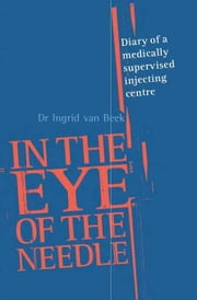 In the Eye of the Needle: Diary of a Medically Supervised Injecting Centre ebook by Van Beek, Ingrid