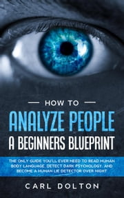 How To Analyze People A Beginners Blueprint: The Only Guide You'll Ever Need to Read Human Body Language, Detect Dark Psychology, and Become a Human Lie Detector Over Night ebook by Carl Dolton