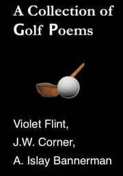 A Collection of Golf Poems ebook by Violet Flint,J. W. Corner,A. Islay Bannerman
