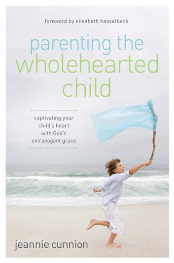 Parenting the Wholehearted Child - Captivating Your Child's Heart with God's Extravagant Grace ebook by Jeannie Cunnion