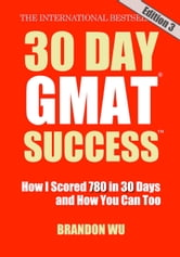30 Day GMAT Success, Edition 3: How I Scored 780 on the GMAT in 30 Days and How You Can Too! ebook by Brandon Wu