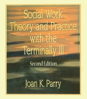 Social Work Theory and Practice with the Terminally Ill, Second Edition ebook by Joan K Parry