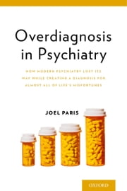 Overdiagnosis in Psychiatry - How Modern Psychiatry Lost Its Way While Creating a Diagnosis for Almost All of Life's Misfortunes ebook by Joel Paris
