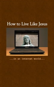 How To Live Like Jesus In An Internet World ebook by John Clark