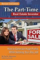 The Part-Time Real Estate Investor: How to Generate Huge Profits While Keeping Your Day Job ebook by Dan W. Blacharski, Jim Kim