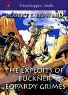 THE EXPLOITS OF BUCKNER JEOPARDY GRIMES - A Man-Eating Jeopardy ,Knife-River Prodigal ,A Ring-Tailed Tornado ebook by ROBERT E. HOWARD