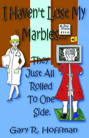 I Haven't Lost My Marbles…They Just All Rolled To One Side ebook by Professor Gary R. Hoffman