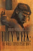 Holy Week: the World Turned Upside Down ebook by Richard Milner Evans