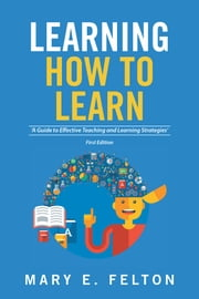 Learning How to Learn - 'A Guide to Effective Teaching and Learning Strategies' ebook by Mary E.  Felton
