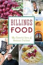 Billings Food - The Flavorful Story of Montana's Trailhead ebook by Stella Fong
