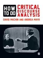 How to Do Critical Discourse Analysis - A Multimodal Introduction ebook by David Machin, Andrea Mayr