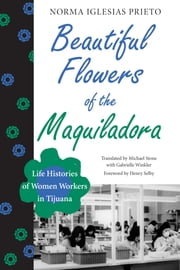 Beautiful Flowers of the Maquiladora - Life Histories of Women Workers in Tijuana ebook by Norma Iglesias Prieto,Michael  Stone,Gabrielle  Winkler,Henry  Selby
