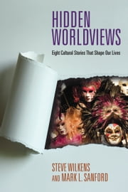 Hidden Worldviews - Eight Cultural Stories That Shape Our Lives ebook by Steve Wilkens,Mark L. Sanford