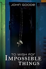To Wish for Impossible Things ebook by John Goode