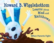 Howard B. Wigglebottom Learns About Mud and Rainbows - When Parents Fight ebook by Howard Binkow,Susan F. Cornelison,Reverend Ana