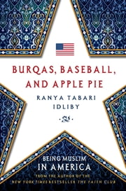 Burqas, Baseball, and Apple Pie - Being Muslim in America ebook by Ranya Tabari Idliby
