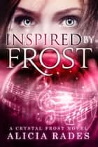 Inspired by Frost - Crystal Frost, #3 ebook by Alicia Rades