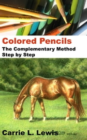 Colored Pencils: The Complementary Method Step by Step ebook by Carrie L. Lewis