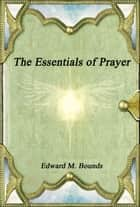 The Essentials of Prayer ebook by Edward M. Bounds