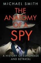The Anatomy of a Spy - A History of Espionage and Betrayal ebook by Michael Smith