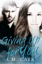 Giving Up for You - The Giving Trilogy, #2 ebook by L.M. Carr