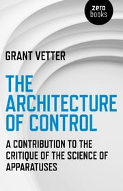 The Architecture of Control - A Contribution to the Critique of the Science of Apparatuses ebook by Grant Vetter