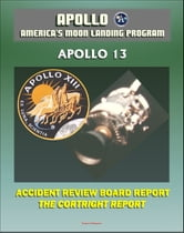 Apollo and America's Moon Landing Program: Apollo 13 Accident Cortright Review Board Report with Findings and Recommendations about the In-flight Oxygen Tank Explosion - Lovell, Haise, and Swigert ebook by Progressive Management