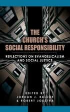 The Church's Social Responsibility: Reflections on Evangelicalism and Social Justice ebook by Jordan Ballor, Robert Joustra