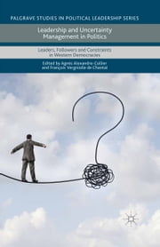 Leadership and Uncertainty Management in Politics - Leaders, Followers and Constraints in Western Democracies ebook by François Vergniolle De Chantal